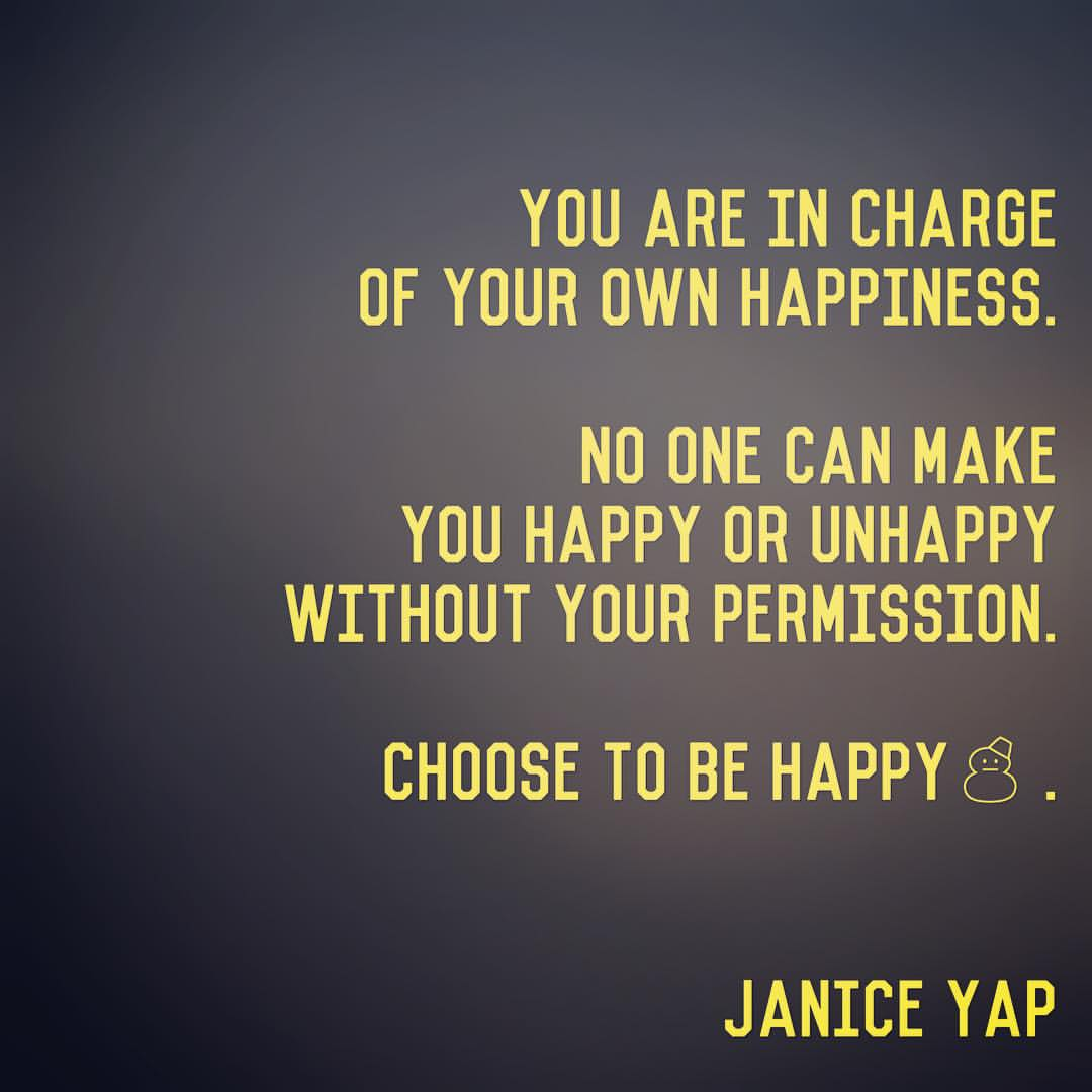 You are in charge of your own happiness. No one can make you happy or unhappy without your permission. Choose to be happy - Janice Yap